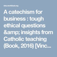A catechism for business : tough ethical questions & insights from Catholic teaching (Book, 2016) [Vincennes University]