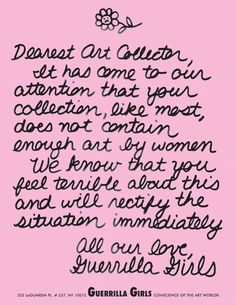 Dear Art Collector, It has come to our attention that your collection, like most, does not contain enough art by women. We know that you feel terrible about this and will rectify the situation immediately. All our love, Guerrilla Girls