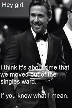 Hey girl. I think it's about time that we moved out of the singles ward. If you know what I mean.