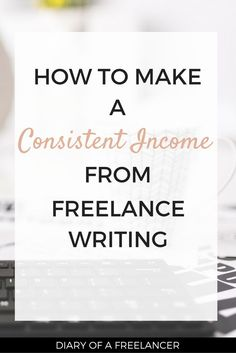 How to make a consistent income from freelance writing << Diary of a Freelancer