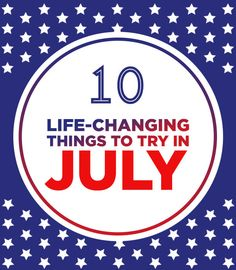 10 Life-Changing Things To Try In July