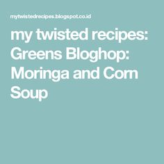 Spectacular my twisted recipes Greens Bloghop Moringa and Corn Soup