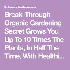 Break-Through Organic Gardening Secret Grows You Up To 10 Times The Plants, In Half The Time, With Healthier Plants, While the Fish Do All the Work... And Yet... Your Plants Grow Abundantly, Taste Amazing, and Are Extremely Healthy