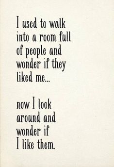 i used to walk into a room full of people and wonder if they liked me...now I look around and wonder if I like them.