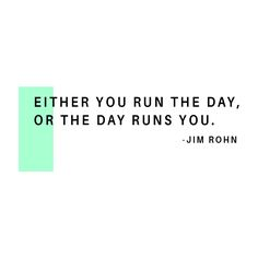Don't let the day run you.