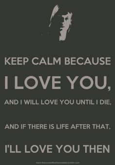 Keep calm because I love you and I will love you until I die and if there is a life after that I'll love you then