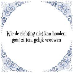 Wie de richting niet kan houden, gaat zitten, gelijk vrouwen - Bekijk of bestel deze Tegel nu op Tegelspreuken.nl