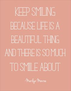 Keep smiling because life is a beautiful thing and there is so much to smile about