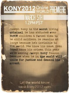 Joseph Kony is the worst living criminal. He has abducted over 30,000 children & forced them to be child soldiers. He remains at large because he's invisible to the world. Few know his name. Even fewer know his crimes. This year we're making Joseph Kony famous, because when he is, the world will unite for justice and demand his arrest. (watch: http://vimeo.com/37119711) #Invisible #Kony2012