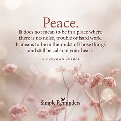 Peace. It does not mean to be in a place where there is no noise, trouble or hard work. It means to be in the midst of those things and still be calm in your heart. — Unknown Author