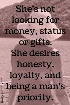 She's not looking for money, status or gifts. She desires honesty, loyalty, and being a man's priority. Quotes
