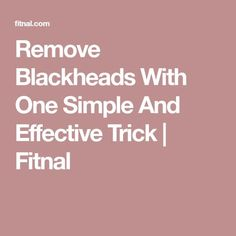 Remove Blackheads With One Simple And Effective Trick   Fitnal