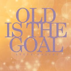 Old IS the goal. ~ Steve Harvey Show | Steve's Quotes