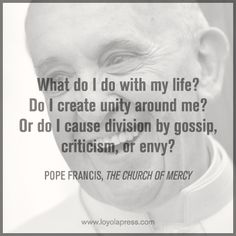 & do I do with my life? Do I create unity around me? Or do I cause division by gossip, criticism, or envy?& --Pope Francis, The Church of Mercy (feather story) Envy Quotes, Pope Francis Quotes, Year Of Mercy, Spiritual Wisdom, Spiritual Growth, Inspirational Message, Love Words, Gossip, Unity