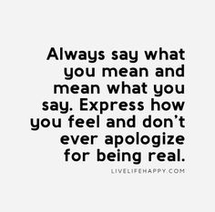 Honesty Quote: Always say what you mean and mean what you say. Express how you feel and don't ever apologize for being real.