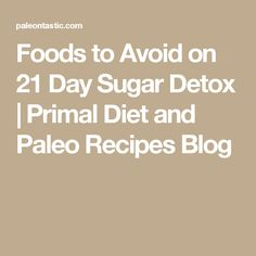 Foods to Avoid on 21 Day Sugar Detox | Primal Diet and Paleo Recipes Blog