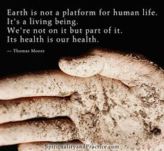 Earth is not a platform for human life. It's a living being. We're not on it, but part of it. Its health is our health. - Thomas Moore.