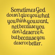 Sometimes God doesn't give you what you think you want, not because you don't deserve it, but because you deserve better. | Share Inspire Quotes - Inspiring Quotes | Love Quotes | Funny Quotes | Quotes about Life