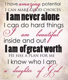 I have amazing potential. I can make good choices. I am never alone. I can do hard things. I am beautiful inside and out. I am of great worth. He has a plan for me. I know who I am, a daughter of God.