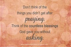 Don't think of the things you didn't get after praying. Think of the countless blessings God gave you without asking. ~ God is Heart The Words, Cool Words, Morning Inspirational Quotes, Inspirational Thoughts, Morning Quotes, Inspiring Quotes, Motivational Quotes, Great Quotes, Quotes To Live By