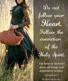 """Jeremiah 17:9 KJV~""""The heart is deceitful above all things, and desperately wicked: who can know it?"""""""