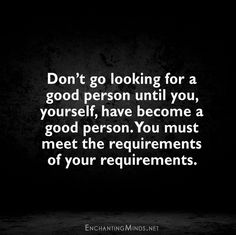 Don't go looking for a good person until you, yourself, have become a good person. You must meet the requirements of your requirements.