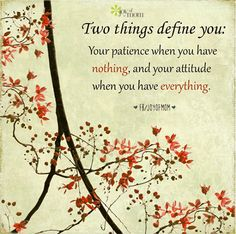 Two things define you: Your patience when you have nothing and your attitude when you have everything.  More beautiful inspiration on Joy of Mom - come by and see us on Facebook! https://www.facebook.com/joyofmom  #inspirationalquotes #attitudequotes #patiencequote #joyofmom
