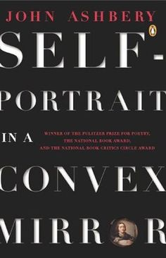 """Self Portrait in a Convex Mirror, John Ashbery  Ashbery is one of the all-time greats. This collection, which won the Pulitzer, the National Book Award, and the National Book Critics Circle Award in 1976, is also likely his most beloved, and for good reason. This is an astounding work, imaginative, strange, funny, experimental, flexible, and deft beyond belief. Ashbery once said that his goal was """"to produce a poem that the critic cannot even talk about."""""""