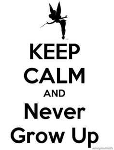 Keep Calm and Never Grow Up :D I LOVE TINKERBELL