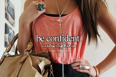 Be confident girls its the most attractive thing <3