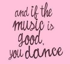 music is good, you dance