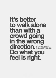 It's better to walk alone than with a crowd going in the wrong direction. Do what you feel is right. Lyric Quotes, Me Quotes, Qoutes, Lyrics, Inspirational Quotes Pictures, Write It Down, Some Words, Word Porn, Meaningful Quotes