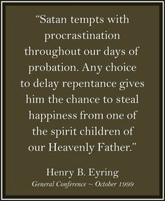 """Don't """"fall into that trap of inaction. [The] temptation to delay comes from our enemy [who] wants us to be miserable as he is. He knows we can only have true happiness if we are washed clean through faith in the Lord Jesus Christ, by continuing repentance, and the making and keeping of sacred covenants."""" From #PresEyring's http://pinterest.com/pin/24066179228827489 inspiring #LDSconf http://facebook.com/223271487682878 message http://lds.org/general-conference/1999/10/do-not-delay"""