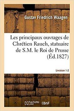 Télécharger Les principaux ouvrages de Chrétien Rauch, statuaire de S.M. le Roi de Prusse Livraison 1-2 Gratuit