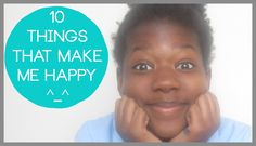 10 Things That Make Me Happy | Tanfantastic