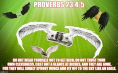Love God Not Money | PROVERBS 23:4-5 DO NOT WEAR YOURSELF OUT TO GET RICH; DO NOT TRUST YOUR OWN CLEVERNESS. CAST BUT A GLANCE AT RICHES, AND THEY ARE GONE, FOR  | image tagged in advice god,make money,rich,poor,biblical,the bible | made w/ Imgflip meme maker