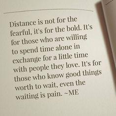 """""""La distancia no es para los temerosos. Es para los atrevidos. Es para aquellos que están dispuestos a pasar tiempo solo a cambio de un poco de tiempo con la gente que aman. Es para aquellos que saben cosas buenas vale la pena esperar, incluso la espera es el dolor."""""""