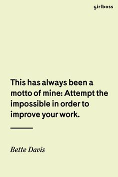 Girlboss Quote: This has always been a motto of min: Attempt the impossible in order to improve your work. - Bette Davis