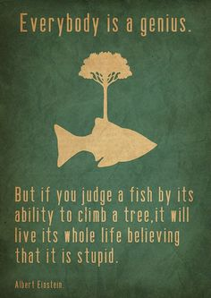 Albert Einstein quote Everybody is a genius  But if you judge a fish by its ability to climb a tree