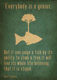 Todo el mundo es un genio. Pero si juzgas a un pez por su habilidad de trepar un árbol, se pasará el resto de si vida pensando que es un estupido.