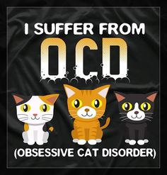 I Suffer From OCD- Obsessive Cat Disorder--I've had this disorder all my life, and I'm looking forward to loving it the rest of my life..lol.