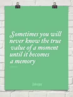 Sometimes you will never know the true value of a moment until it becomes a memory