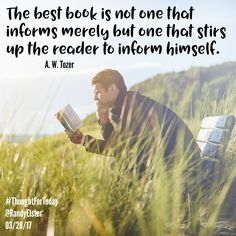 The best book is not one that informs merely but one that stirs up the reader to inform himself. A. W. Tozer #ThoughtForToday