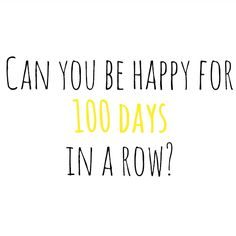 100 day challenge. Document something everyday that makes you happy -- share via social media with hashtag #100happydays. What a great idea!