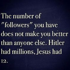 "The number of ""followers"" you have does not make you better than anyone else. Hitler had millions, Jesus had 12"