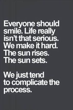 """Everyone Should Smile. Life Really Isn't That Serious. We Make It Hard. The Sun Rises. The Sun Sets. We Just Tend To Complicate The Process."""