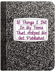 Go Teen Writers: 10 Things I Did In My Teens That Helped Me Get Published