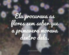 Ela procurava as flores sem saber que a primavera morava dentro dela.