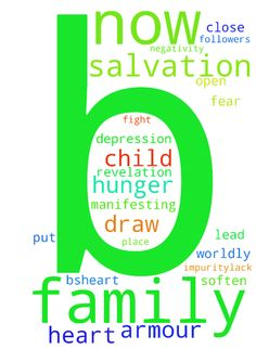 salvation of my child. Prayer appreciated -   Lord, I ask salvation of B now. Draw B close to You, place Christ followers on the path of B to soften B's�heart and lead B to hunger for Your Word. B has many questions,�confusion, foolish ideas�regarding the Bible. I pray�bring B to revelation, Truth open the eyes of B's heart to�understanding & Wisdom...bring B to You, Lord Jesus. God, deliver B from strongholds, evil and depression. Help my family put the Armour of God on daily to fight…