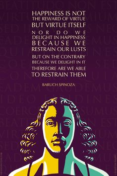 SPINOZA QUOTE: HAPPINESS IS NOT THE REWARD OF VIRTUE BUT VIRTUE ITSELF